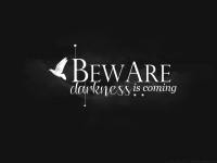 BEWARE . . darkness is coming